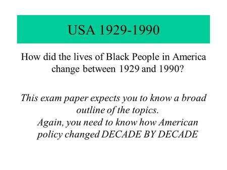USA 1929-1990 How did the lives of Black People in America change between 1929 and 1990? This exam paper expects you to know a broad outline of the topics.
