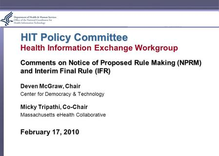HIT Policy Committee Health Information Exchange Workgroup Comments on Notice of Proposed Rule Making (NPRM) and Interim Final Rule (IFR) Deven McGraw,