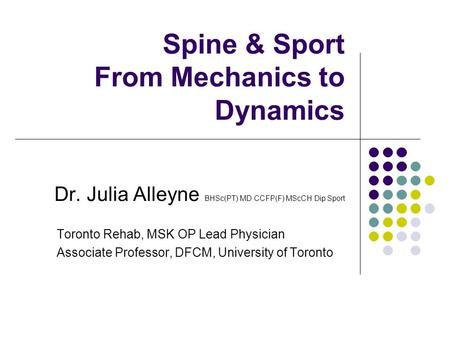 Spine & Sport From Mechanics to Dynamics Dr. Julia Alleyne BHSc(PT) MD CCFP(F) MScCH Dip Sport Toronto Rehab, MSK OP Lead Physician Associate Professor,