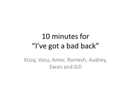 "10 minutes for ""I've got a bad back"" Kizzy, Vasu, Amer, Ramesh, Audrey, Ewan and Gill."