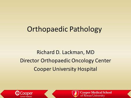 Orthopaedic Pathology Richard D. Lackman, MD Director Orthopaedic Oncology Center Cooper University Hospital.
