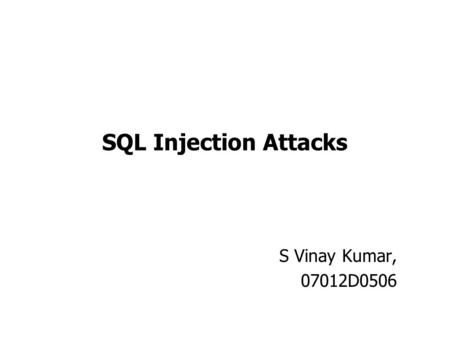 SQL Injection Attacks S Vinay Kumar, 07012D0506. Outline SQL Injection ? Classification of Attacks Attack Techniques Prevention Techniques Conclusion.