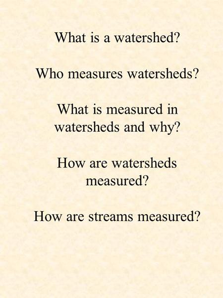 What is a watershed? Who measures watersheds? What is measured in watersheds and why? How are watersheds measured? How are streams measured?