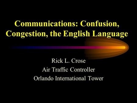 Communications: Confusion, Congestion, the English Language Rick L. Crose Air Traffic Controller Orlando International Tower.