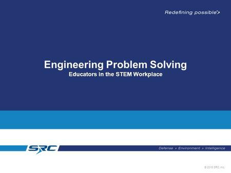 © 2015 SRC, Inc. Engineering Problem Solving Educators in the STEM Workplace.