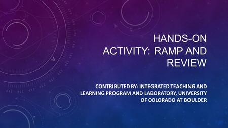 HANDS-ON ACTIVITY: RAMP AND REVIEW CONTRIBUTED BY: INTEGRATED TEACHING AND LEARNING PROGRAM AND LABORATORY, UNIVERSITY OF COLORADO AT BOULDER.