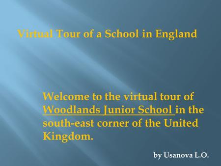 Virtual Tour of a School in England Welcome to the virtual tour of Woodlands Junior School in the south-east corner of the United Kingdom. by Usanova L.O.