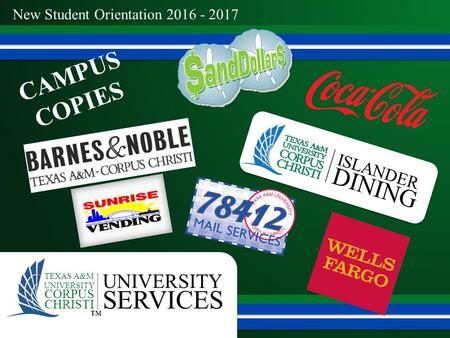 New Student Orientation 2016 - 2017 UNIVERSITY SERVICES TEXAS A&M UNIVERSITY CORPUS CHRISTI ™ ISLANDER DINING CAMPUS COPIES.