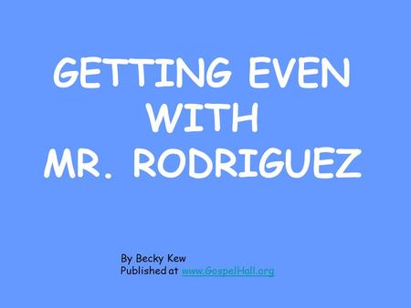 GETTING EVEN WITH MR. RODRIGUEZ By Becky Kew Published at www.GospelHall.orgwww.GospelHall.org.