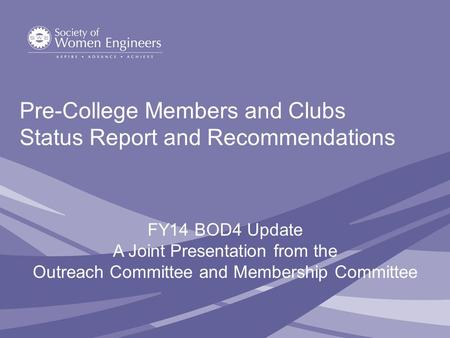 Pre-College Members and Clubs Status Report and Recommendations FY14 BOD4 Update A Joint Presentation from the Outreach Committee and Membership Committee.