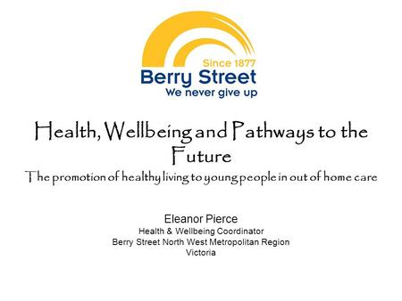 Health, Wellbeing and Pathways to the Future The promotion of healthy living to young people in out of home care Eleanor Pierce Health & Wellbeing Coordinator.