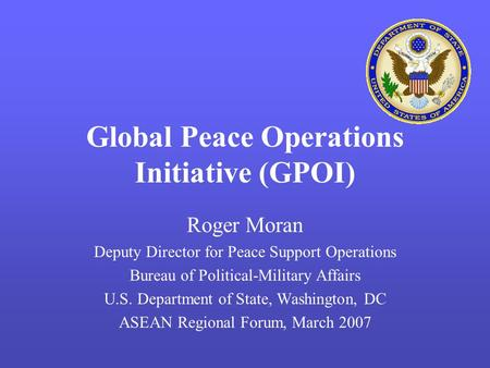 Global Peace Operations Initiative (GPOI) Roger Moran Deputy Director for Peace Support Operations Bureau of Political-Military Affairs U.S. Department.