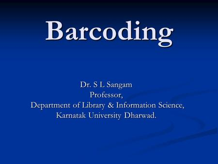 Barcoding Dr. S L Sangam Professor, Department of Library & Information Science, Department of Library & Information Science, Karnatak University Dharwad.