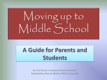 Moving up to Middle School A Guide for Parents and Students by Lisa Snow, Conway School Counselor Adapted by Sharon Stiefel, PRES Counselor.