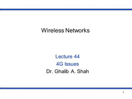 1 Wireless Networks Lecture 44 4G Issues Dr. Ghalib A. Shah.
