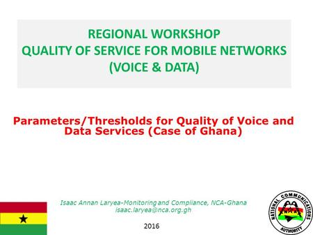 Parameters/Thresholds for Quality of Voice and Data Services (Case of Ghana) Isaac Annan Laryea-Monitoring and Compliance, NCA-Ghana