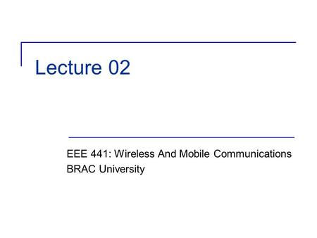 Lecture 02 EEE 441: Wireless And Mobile Communications BRAC University.