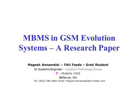 MBMS in GSM Evolution Systems – A Research Paper Magesh Annamalai – FAU Feeds – Grad Student Sr.Systems Engineer - Location Technology Group T - Mobile.