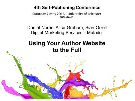Saturday 7 May 2016 University of Leicester 4th Self-Publishing Conference Daniel Norris, Alice Graham, Sian Orrell Digital Marketing Services - Matador.