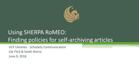 UCF Libraries - Scholarly Communication Lily Flick & Sarah Norris June 9, 2016 Using SHERPA RoMEO: Finding policies for self-archiving articles.
