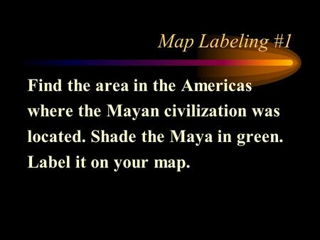 Map Labeling #1 Find the area in the Americas where the Mayan civilization was located. Shade the Maya in green. Label it on your map.