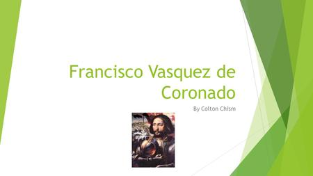 Francisco Vasquez de Coronado By Colton Chism Francisco Vasquez de Cornado was a noble man with a bright future ahead of him and he was going to be famous.