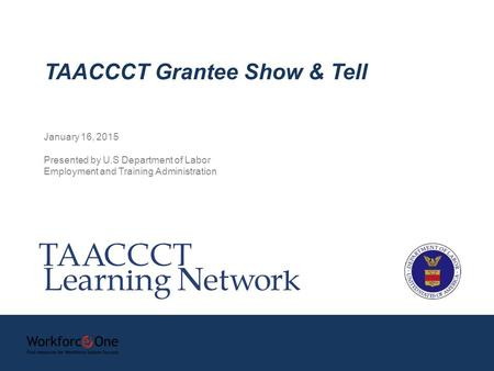 January 16, 2015 Presented by U.S Department of Labor Employment and Training Administration TAACCCT Grantee Show & Tell.