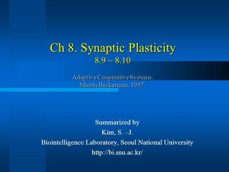 Ch 8. Synaptic Plasticity 8.9 ~ 8.10 Adaptive Cooperative Systems, Martin Beckerman, 1997. Summarized by Kim, S. –J. Biointelligence Laboratory, Seoul.