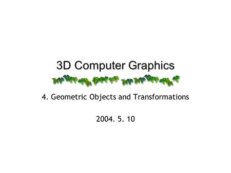 3D Computer Graphics 4. Geometric Objects and Transformations 2004. 5. 10.