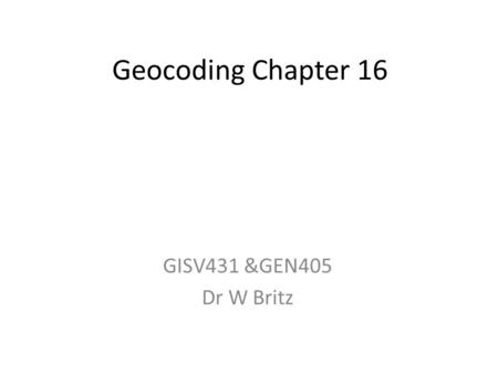 Geocoding Chapter 16 GISV431 &GEN405 Dr W Britz. Georeferencing, Transformations and Geocoding Georeferencing is the aligning of geographic data to a.