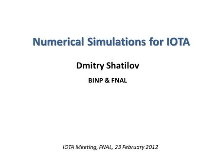 Numerical Simulations for IOTA Dmitry Shatilov BINP & FNAL IOTA Meeting, FNAL, 23 February 2012.