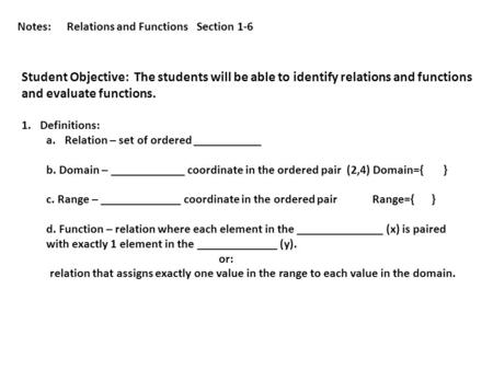 Notes:Relations and Functions Section 1-6 Student Objective: The students will be able to identify relations and functions and evaluate functions. 1.Definitions: