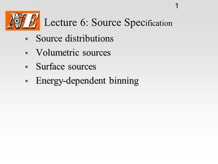1 Lecture 6: Source Spec ification  Source distributions  Volumetric sources  Surface sources  Energy-dependent binning.