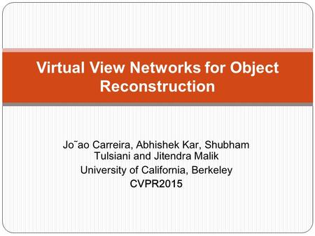 Jo˜ao Carreira, Abhishek Kar, Shubham Tulsiani and Jitendra Malik University of California, Berkeley CVPR2015 Virtual View Networks for Object Reconstruction.