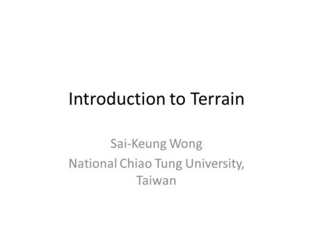 Introduction to Terrain Sai-Keung Wong National Chiao Tung University, Taiwan.