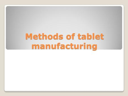 Methods of tablet manufacturing. Dry methods ◦Direct compression ◦Dry granulation Wet methods ◦Wet granulation.