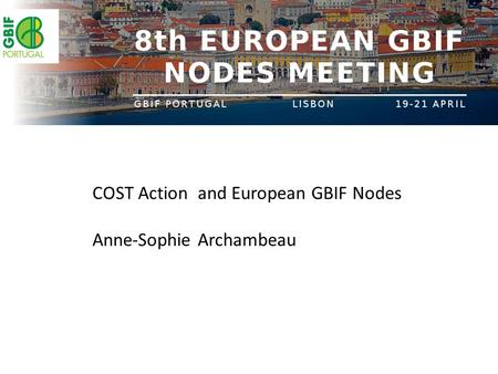 COST Action and European GBIF Nodes Anne-Sophie Archambeau.