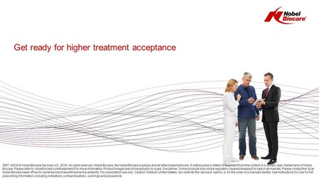 Get ready for higher treatment acceptance GMT 45249 © Nobel Biocare Services AG, 2016. All rights reserved. Nobel Biocare, the Nobel Biocare logotype and.