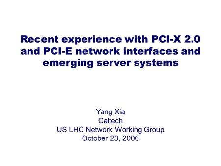 Recent experience with PCI-X 2.0 and PCI-E network interfaces and emerging server systems Yang Xia Caltech US LHC Network Working Group October 23, 2006.