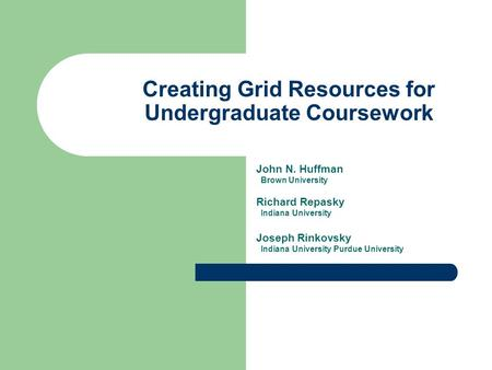 Creating Grid Resources for Undergraduate Coursework John N. Huffman Brown University Richard Repasky Indiana University Joseph Rinkovsky Indiana University.
