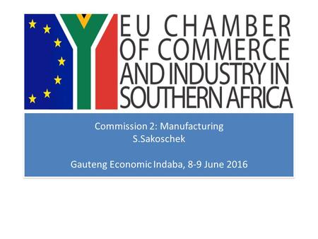 Commission 2: Manufacturing S.Sakoschek Gauteng Economic Indaba, 8-9 June 2016.