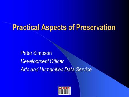 Practical Aspects of Preservation Peter Simpson Development Officer Arts and Humanities Data Service.