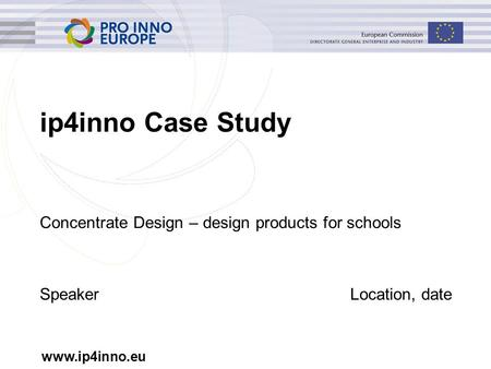 Www.ip4inno.eu ip4inno Case Study Concentrate Design – design products for schools SpeakerLocation, date.