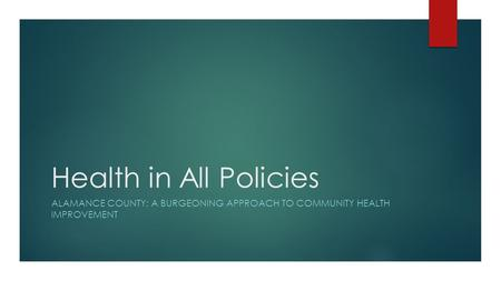 Health in All Policies ALAMANCE COUNTY: A BURGEONING APPROACH TO COMMUNITY HEALTH IMPROVEMENT.