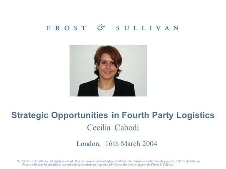 Cecilia Cabodi London, 16th March 2004 Strategic Opportunities in Fourth Party Logistics © 2003 Frost & Sullivan. All rights reserved. This document contains.