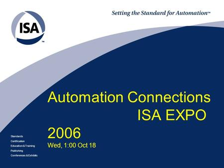 Standards Certification Education & Training Publishing Conferences & Exhibits Automation Connections ISA EXPO 2006 Wed, 1:00 Oct 18.