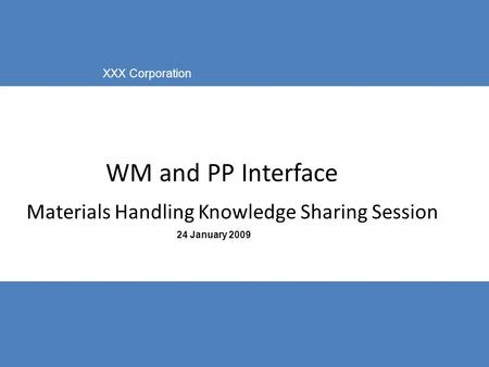 IBM Business Consulting Services © Copyright IBM Corporation 2003 XXX Corporation 24 January 2009 WM and PP Interface Materials Handling Knowledge Sharing.