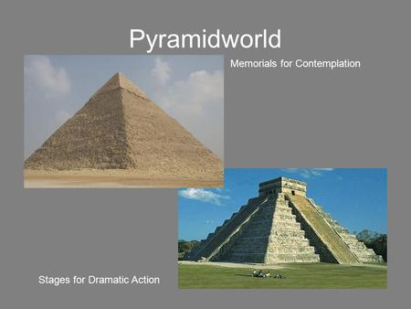 Pyramidworld Memorials for Contemplation Stages for Dramatic Action.