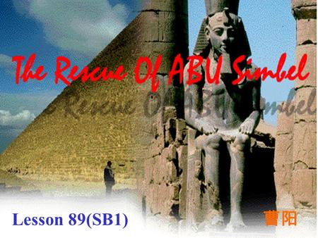 Lesson 89(SB1) 曹阳 Words and Expressions Egypt River Nile temple the High Dam Aswan on the edge of Abu Simbel.