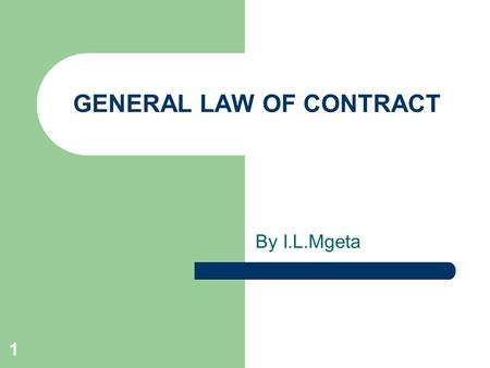 GENERAL LAW OF CONTRACT By I.L.Mgeta 1. Introduction A contract is an agreement with legal force. – It should be noted that not all agreements amount.